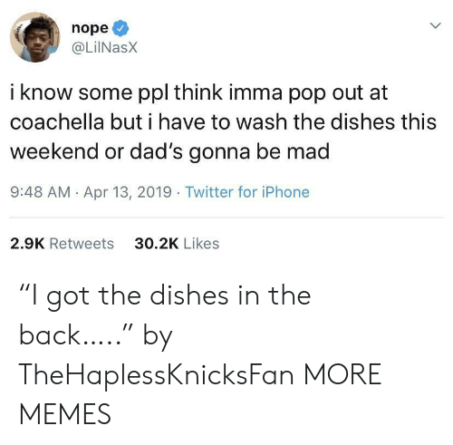 """13 2019: nope  @LilNasX  i know some ppl think imma pop out at  coachella but i have to wash the dishes this  weekend or dad's gonna be mad  9:48 AM Apr 13, 2019 Twitter for iPhone  30.2K Likes  2.9K Retweets """"I got the dishes in the back….."""" by TheHaplessKnicksFan MORE MEMES"""