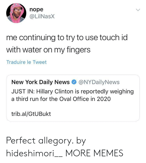 oval office: nope  @LilNasx  me continuing to try to use touch id  with water on my fingers  Traduire le Tweet  New York Daily News@NYDailyNews  JUST IN: Hillary Clinton is reportedly weighing  a third run for the Oval Office in 2020  trib.al/GtUBukt Perfect allegory. by hideshimori__ MORE MEMES