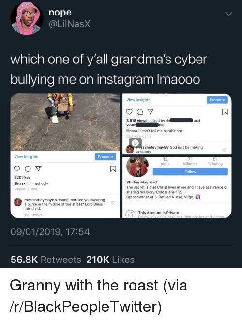 shirley: nope  @LilNasX  which one of y'all grandma's cyber  bullying me on instagram Imaooo  View Insights  Promote  3,518 views Liked by rl  youn  lilnasx u can't tell me nonthinnnn  DECEMBER 4, 2018  and  nal  missshirleymay88 God just be making  anybody  View Insights  Promote  12  posts  followers  following  Follow  620 likes  lilnasx i'm mad ugly  AUGUST 14, 2018  Shirley Maynard  The secret is that Christ lives in me and I have assurance of  sharing his glory. Colossians 1:27  Grandmother of 5. Retired Nurse. Virgo  missshirleymay88 Young man are you wearing  a purse in the middle of the street? Lord Bless  this child  This Account is private botio  2m Reply  09/01/2019, 17:54  56.8K Retweets 210K Likes Granny with the roast (via /r/BlackPeopleTwitter)