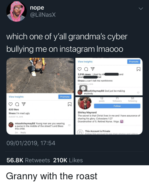 shirley: nope  @LilNasX  which one of y'all grandma's cyber  bullying me on instagram Imaooo  View Insights  Promote  3,518 views Liked by rl  youn  lilnasx u can't tell me nonthinnnn  DECEMBER 4, 2018  and  nal  missshirleymay88 God just be making  anybody  View Insights  Promote  12  posts  followers  following  Follow  620 likes  lilnasx i'm mad ugly  AUGUST 14, 2018  Shirley Maynard  The secret is that Christ lives in me and I have assurance of  sharing his glory. Colossians 1:27  Grandmother of 5. Retired Nurse. Virgo  missshirleymay88 Young man are you wearing  a purse in the middle of the street? Lord Bless  this child  This Account is private botio  2m Reply  09/01/2019, 17:54  56.8K Retweets 210K Likes Granny with the roast