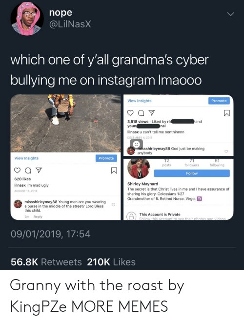 shirley: nope  @LilNasX  which one of y'all grandma's cyber  bullying me on instagram Imaooo  View Insights  Promote  3,518 views Liked by rl  youn  lilnasx u can't tell me nonthinnnn  DECEMBER 4, 2018  and  nal  missshirleymay88 God just be making  anybody  View Insights  Promote  12  posts  followers  following  Follow  620 likes  lilnasx i'm mad ugly  AUGUST 14, 2018  Shirley Maynard  The secret is that Christ lives in me and I have assurance of  sharing his glory. Colossians 1:27  Grandmother of 5. Retired Nurse. Virgo  missshirleymay88 Young man are you wearing  a purse in the middle of the street? Lord Bless  this child  This Account is private botio  2m Reply  09/01/2019, 17:54  56.8K Retweets 210K Likes Granny with the roast by KingPZe MORE MEMES