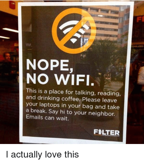 Drinking Coffee: NOPE  NO WIFI.  This is a place for talking, reading,  and drinking coffee. Please leave  your laptops in your bag and take  a break. Say hi to your neighbor.  Emails can wait.  FILTER I actually love this