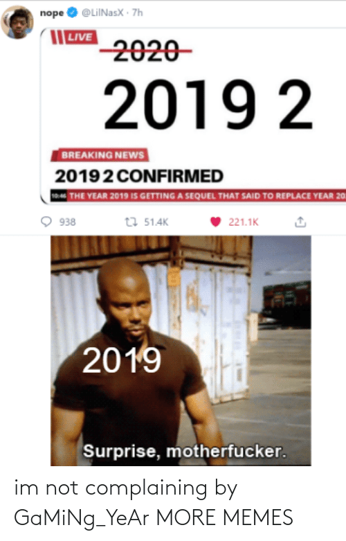 Breaking News: nope O @LiINasX · 7h  | LIVE  2020-  2019 2  BREAKING NEWS  20192 CONFIRMED  THE YEAR 2019 IS GETTING A SEQUEL THAT SAID TO REPLACE YEAR 20  t7 51.4K  938  221.1K  2019  Surprise, motherfucker. im not complaining by GaMiNg_YeAr MORE MEMES