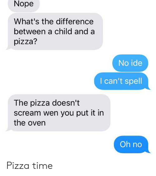 Pizza, Reddit, and Scream: Nope  What's the difference  between a child and a  pizza?  No ide  I can't spell  The pizza doesn't  scream wen you put it in  the oven  Oh no Pizza time