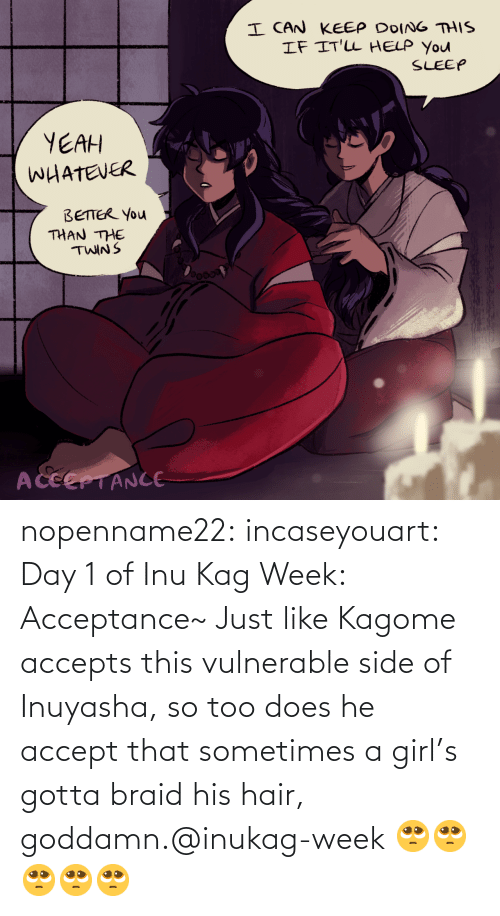 kagome: nopenname22:  incaseyouart:  Day 1 of Inu Kag Week: Acceptance~ Just like Kagome accepts this vulnerable side of Inuyasha, so too does he accept that sometimes a girl's gotta braid his hair, goddamn.@inukag-week   🥺🥺🥺🥺🥺