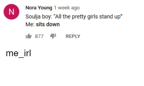 """Girls, Soulja Boy, and Irl: Nora Young 1 week ago  Soulja boy: """"All the pretty girls stand up""""  Me: sits down  877 REPLY"""