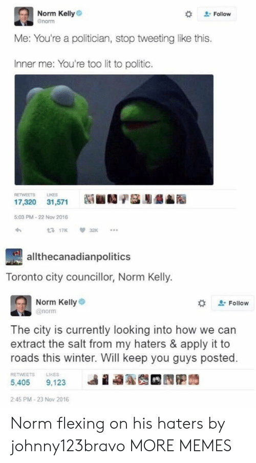 Dank, Lit, and Memes: Norm Kelly  enorm  # Follow  Me: You're a politician, stop tweeting like this.  Inner me: You're too lit to politic.  RETWEETS LIKES  17,320 31,571  5:03 PM-22 Now 2016  わ  3 17K32  allthecanadianpolitics  Toronto city councillor, Norm Kelly.  Norm Kellye  @norm  な  Follow  The city is currently looking into how we can  extract the salt from my haters & apply it to  roads this winter. Will keep you guys posted.  RETWEETS  LIKES  5,405 9.123 베 蝨聡哉 囥胞蒟  2:45 PM-23 Nov 2016 Norm flexing on his haters by johnny123bravo MORE MEMES