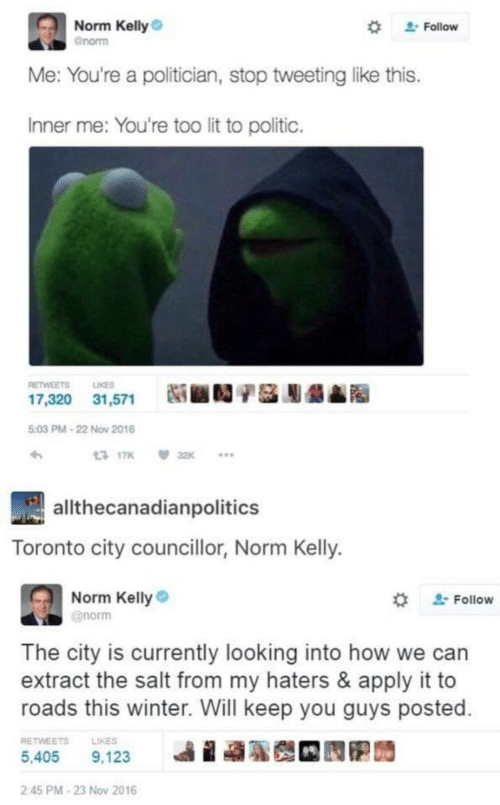 Lit, Norm Kelly, and Winter: Norm Kelly  Follow  Gnorm  Me: You're a politician, stop tweeting like this.  Inner me: You're too lit to politic.  RETWEETS  LIKES  17,320 31,571  5:03 PM-22 Nov 2016  13 17K  32K  allthecanadianpolitics  Toronto city councillor, Norm Kelly.  Norm Kelly  @norm  Follow  The city is currently looking into how we can  extract the salt from my haters & apply it to  roads this winter. Will keep you guys posted  RETWEETS  LIKES  5,405  9,123  2:45 PM-23 Nov 2016