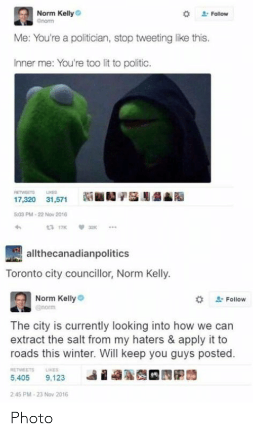 Lit, Norm Kelly, and Winter: Norm Kelly  *  Follow  Me: You're a politician, stop tweeting like this.  Inner me: You're too lit to politic.  RETWEETO NE  17,320 31,571N  :03 PM-22 Nov 2016  allthecanadianpolitics  Toronto city councillor, Norm Kelly.  Norm Kelly  # Follow  The city is currently looking into how we can  extract the salt from my haters & apply it to  roads this winter. Will keep you guys posted.  RETWEETS LIKES  i  ฐ  5,405 9,123  2 45 PM-23 Nov 2016 Photo
