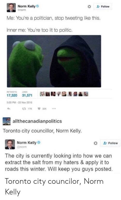 """Lit, Norm Kelly, and Winter: Norm Kelly  gnorm  """" Follow  e: You're a politician, stop tweeting like this  Inner me: You're too lit to politic.  RETWEETS LIKES  17,320 31,571  Ni ■D/S膨龉  5:03 PM-22 Nov 2016  17K32K..  allthecanadianpolitics  Toronto city councillor, Norm Kelly.  Norm Kelly  @norm  , Follow  The city is currently looking into how we can  extract the salt from my haters & apply it to  roads this winter. Will keep you guys posted Toronto city councilor, Norm Kelly"""