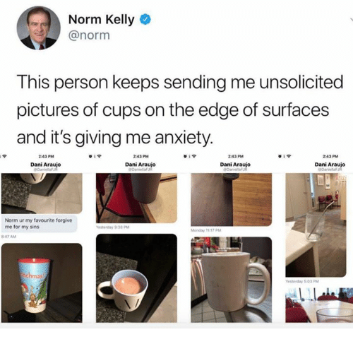Araujo: Norm Kelly  @norm  This person keeps sending me unsolicited  pictures of cups on the edge of surfaces  and it's giving me anxiety  2:43 PM  839  2:43 PM  2:43 PM  2:43 PM  Dani Araujo  Dani Araujo  Dani Araujo  Dani Araujo  Norm ur my favourite forgive  me for my sins  Monday 1117 PM  847 AM  ma  esterday 503 PM