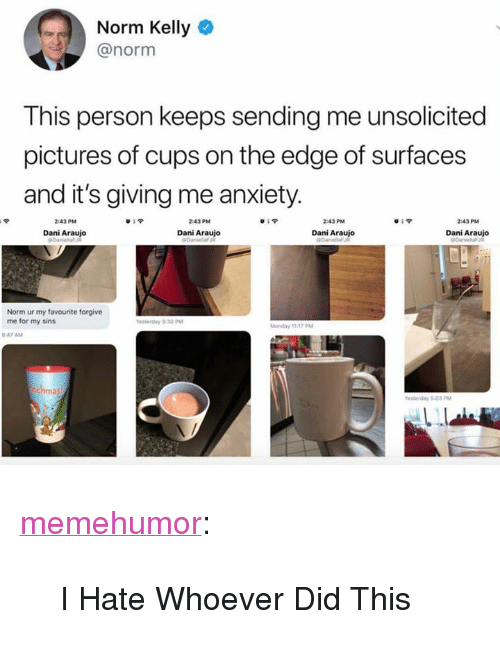 """Araujo: Norm Kelly  @norm  This person keeps sending me unsolicited  pictures of cups on the edge of surfaces  and it's giving me anxiety  43PM  Dani Araujo  43PM  Dani Araujo  Dani Araujo  Dani Araujo  Norm ur my favourite forgive  me for my sins <p><a href=""""http://memehumor.net/post/172732170908/i-hate-whoever-did-this"""" class=""""tumblr_blog"""">memehumor</a>:</p>  <blockquote><p>I Hate Whoever Did This</p></blockquote>"""