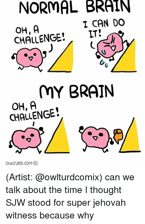 jehovah: NORMAL BRAIN  I CAN DO  IT  CHALLENGE  MY BRAIN  OH, A  CHALLENGE  OWLTURD. Com (Artist: @owlturdcomix) can we talk about the time I thought SJW stood for super jehovah witness because why