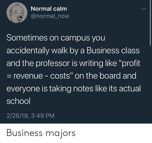 """revenue: Normal calm  @normal_now  0  Sometimes on campus you  accidentally walk by a Business class  and the professor is writing like """"profit  - revenue - costs"""" on the board and  everyone is taking notes like its actual  school  2/26/19, 3:49 PM Business majors"""