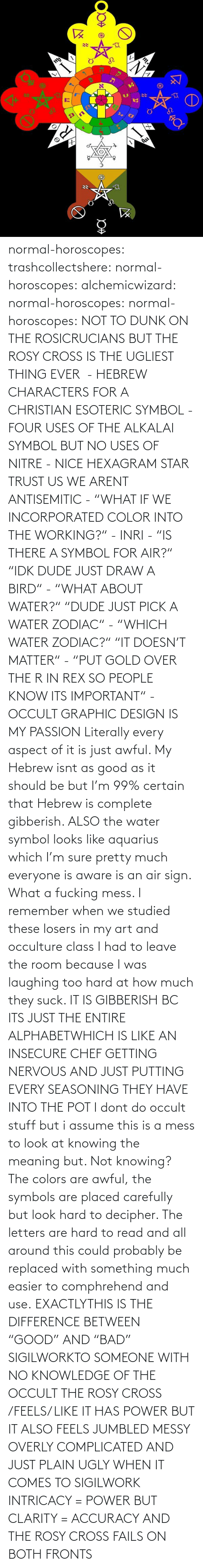 "Entire: normal-horoscopes:  trashcollectshere: normal-horoscopes:   alchemicwizard:  normal-horoscopes:  normal-horoscopes: NOT TO DUNK ON THE ROSICRUCIANS BUT THE ROSY CROSS IS THE UGLIEST THING EVER  - HEBREW CHARACTERS FOR A CHRISTIAN ESOTERIC SYMBOL - FOUR USES OF THE ALKALAI SYMBOL BUT NO USES OF NITRE - NICE HEXAGRAM STAR TRUST US WE ARENT ANTISEMITIC - ""WHAT IF WE INCORPORATED COLOR INTO THE WORKING?"" - INRI - ""IS THERE A SYMBOL FOR AIR?"" ""IDK DUDE JUST DRAW A BIRD"" - ""WHAT ABOUT WATER?"" ""DUDE JUST PICK A WATER ZODIAC"" - ""WHICH WATER ZODIAC?"" ""IT DOESN'T MATTER"" - ""PUT GOLD OVER THE R IN REX SO PEOPLE KNOW ITS IMPORTANT"" - OCCULT GRAPHIC DESIGN IS MY PASSION  Literally every aspect of it is just awful. My Hebrew isnt as good as it should be but I'm 99% certain that Hebrew is complete gibberish.  ALSO the water symbol looks like aquarius which I'm sure pretty much everyone is aware is an air sign. What a fucking mess.  I remember when we studied these losers in my art and occulture class I had to leave the room because I was laughing too hard at how much they suck.   IT IS GIBBERISH BC ITS JUST THE ENTIRE ALPHABETWHICH IS LIKE AN INSECURE CHEF GETTING NERVOUS AND JUST PUTTING EVERY SEASONING THEY HAVE INTO THE POT     I dont do occult stuff but i assume this is a mess to look at knowing the meaning but. Not knowing? The colors are awful, the symbols are placed carefully but look hard to decipher. The letters are hard to read and all around this could probably be replaced with something much easier to comphrehend and use.  EXACTLYTHIS IS THE DIFFERENCE BETWEEN ""GOOD"" AND ""BAD"" SIGILWORKTO SOMEONE WITH NO KNOWLEDGE OF THE OCCULT THE ROSY CROSS /FEELS/ LIKE IT HAS POWER BUT IT ALSO FEELS JUMBLED MESSY OVERLY COMPLICATED AND JUST PLAIN UGLY WHEN IT COMES TO SIGILWORK INTRICACY = POWER BUT CLARITY = ACCURACY AND THE ROSY CROSS FAILS ON BOTH FRONTS"