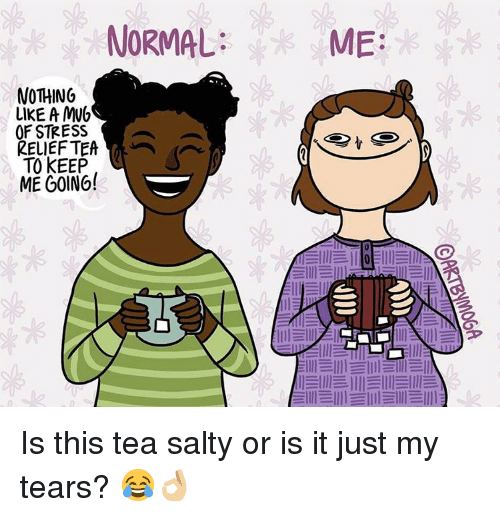 llll: NORMAL  NOTHING  LIKE A MWh  OF STRESS  RELIEF TEA  TO KEEP  ME GOING!  ME  lllEllll llll llll Is this tea salty or is it just my tears? 😂👌🏼