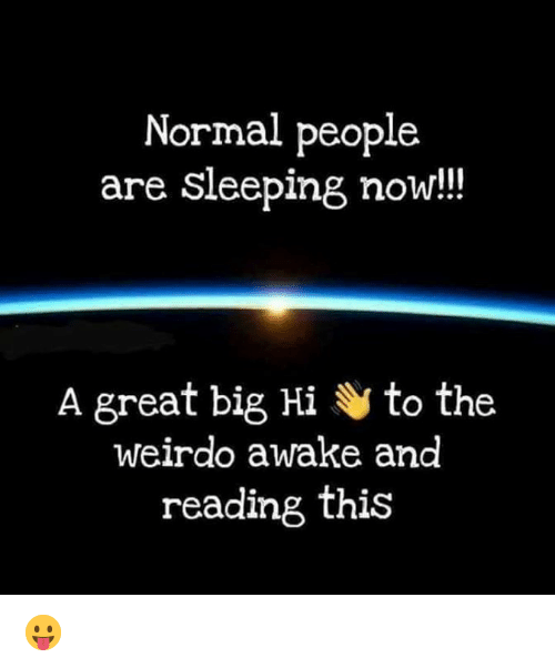 weirdo: Normal people  are sleeping now!!  A great big Hi to the  weirdo awake and  reading this 😛