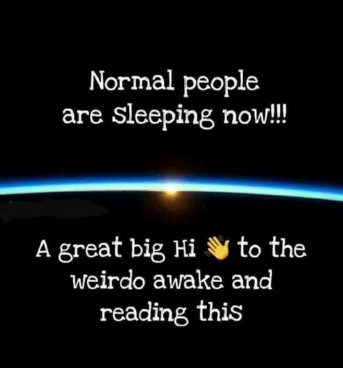 weirdo: Normal people  are sleeping now!!  A great big Hi to the  weirdo awake and  reading this