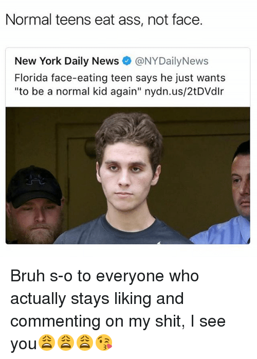 """Nydailynews: Normal teens eat ass, not face.  New York Daily News@NYDailyNews  Florida face-eating teen says he just wants  """"to be a normal kid again"""" nydn.us/2tDVdlr Bruh s-o to everyone who actually stays liking and commenting on my shit, I see you😩😩😩😘"""