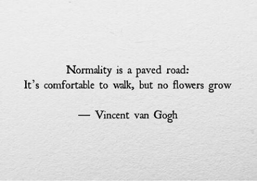 Comfortable, Vincent Van Gogh, and Flowers: Normality is a paved road:  It's comfortable to wak, but no flowers grow  Vincent van Gogh