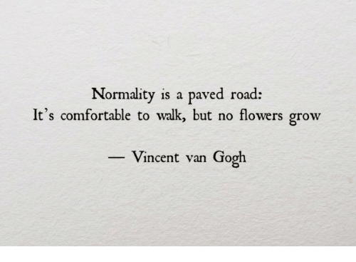 Comfortable, Vincent Van Gogh, and Flowers: Normality is a paved road:  It's comfortable to walk, but no flowers grow  Vincent van Gogh