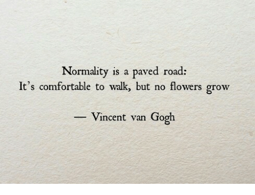 Comfortable, Vincent Van Gogh, and Flowers: Normality is a paved road:  It's comfortable to walk but no flowers grow  Vincent van Gogh