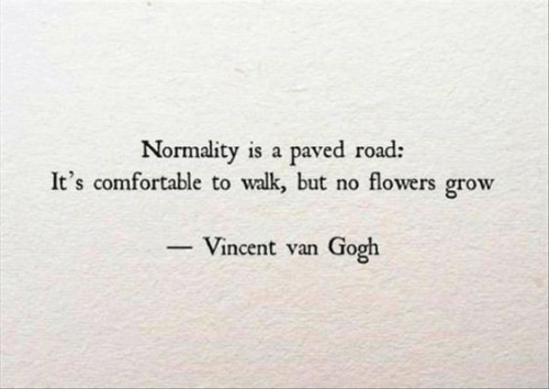 Comfortable, Vincent Van Gogh, and Flowers: Normality is a paved road:  It's comfortable to walk, but no flowers grow  - Vincent van Gogh