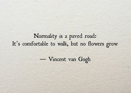 Vincent van Gogh: Normality is a paved road:  It's comfortable to walk but no flowers grow  -Vincent van Gogh