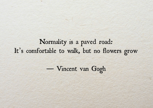 comfortable: Normality is a paved road:  It's comfortable to walk, but no flowers grow  Vincent van Gooh