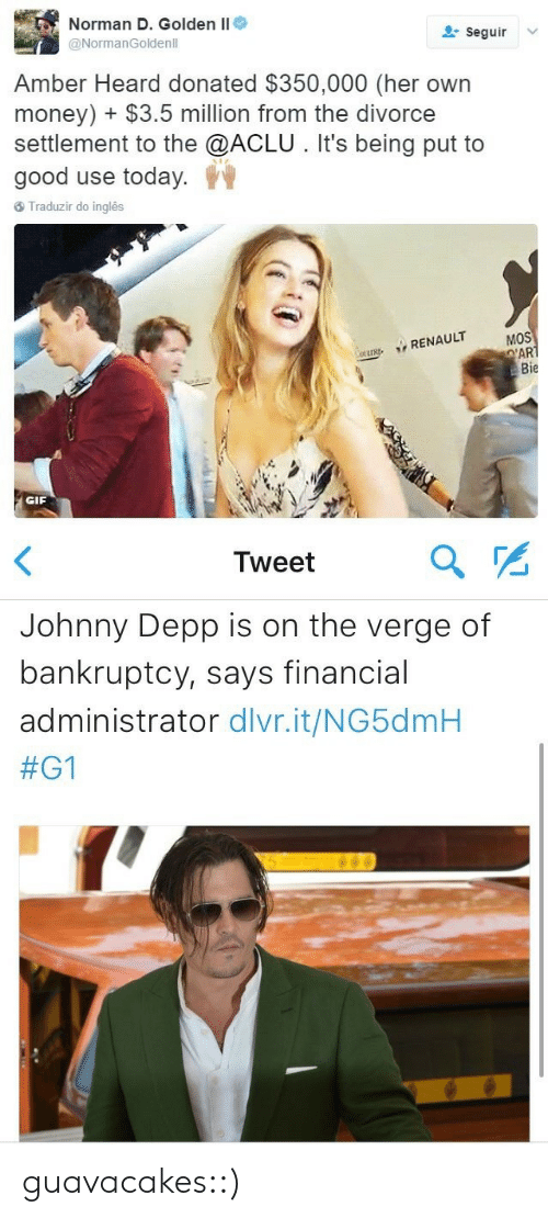 renault: Norman D. Golden II  @NormanGoldenll  seguir  Amber Heard donated $350,000 (her own  money) $3.5 million from the divorce  settlement to the @ACLU. It's being put to  good use today.  Traduzir do inglês  MOS  RENAULT  Bie  GIF   Tweet  Johnny Depp is on the verge of  bankruptcy, says financial  administrator dlvr.it/NG5dmH  guavacakes::)