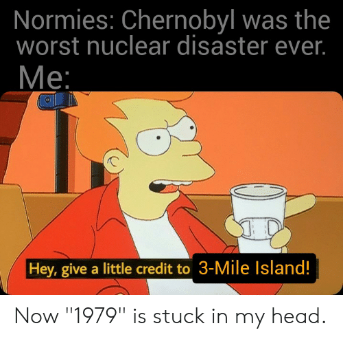 "Head, The Worst, and History: Normies: Chernobyl was the  worst nuclear disaster ever.  Меe:  Hey, give a little credit to 3-Mile Island! Now ""1979"" is stuck in my head."