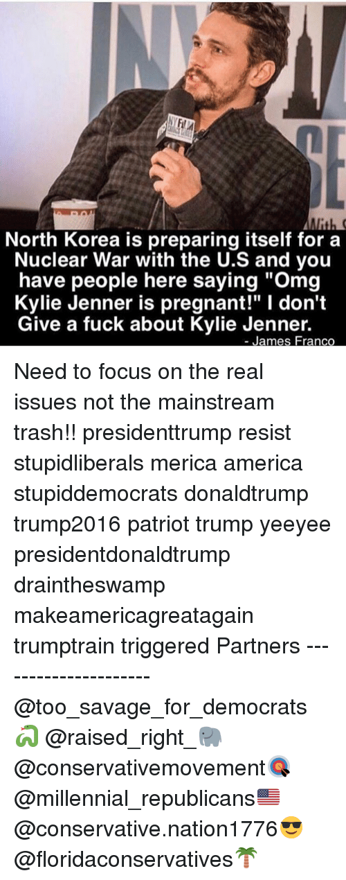 "America, I Dont Give a Fuck, and James Franco: North Korea is preparing itself fora  Nuclear War with the U.S and you  have people here saying ""Omg  Kylie Jenner is pregnant!"" I don't  Give a fuck about Kylie Jenner.  James Franco Need to focus on the real issues not the mainstream trash!! presidenttrump resist stupidliberals merica america stupiddemocrats donaldtrump trump2016 patriot trump yeeyee presidentdonaldtrump draintheswamp makeamericagreatagain trumptrain triggered Partners --------------------- @too_savage_for_democrats🐍 @raised_right_🐘 @conservativemovement🎯 @millennial_republicans🇺🇸 @conservative.nation1776😎 @floridaconservatives🌴"