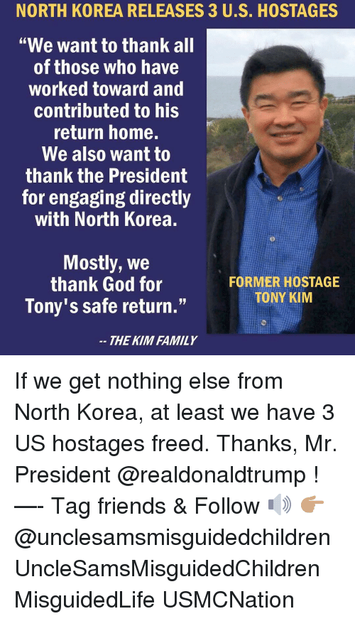 """tonys: NORTH  KOREA  RELEASES  3  US.  HOSTAGES  """"We want to thank all  of those who have  worked toward and  contributed to his  return home.  We also want to  thank the President  for engaging directly  with North Korea.  Mostly, We  thank God for  Tony's safe return.""""  FORMER HOSTAGE  TONY KIM  THE KIM FAMILY If we get nothing else from North Korea, at least we have 3 US hostages freed. Thanks, Mr. President @realdonaldtrump ! —- Tag friends & Follow 🔊 👉🏽 @unclesamsmisguidedchildren UncleSamsMisguidedChildren MisguidedLife USMCNation"""