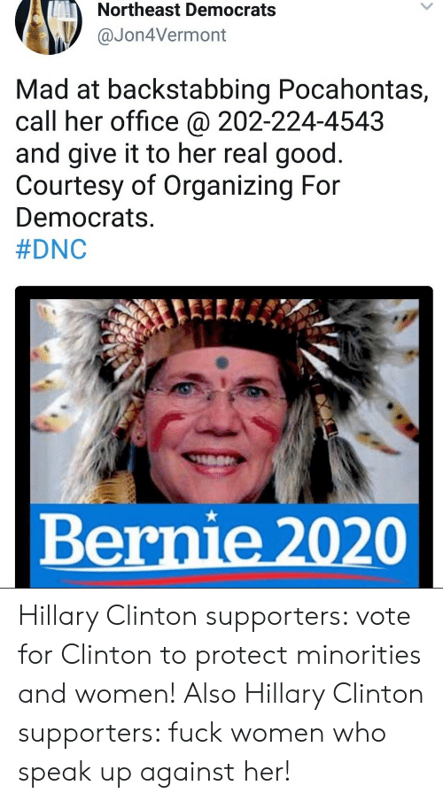 Bernie 2020: Northeast Democrats  Jon4Vermont  Mad at backstabbing Pocahontas,  call her office @ 202-224-4543  and give it to her real good.  Courtesy of Organizing For  Democrats.  #DNC  Bernie 2020 Hillary Clinton supporters: vote for Clinton to protect minorities and women!  Also Hillary Clinton supporters: fuck women who speak up against her!