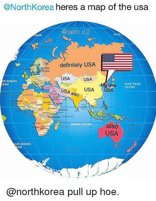 Sething: @NorthKorea heres a map of the usa  @seth.v.2  CEAN  definitely USA  DEN  ONIA  USA  USA  h Atlantic  EAN  North Pacific  OCEAN  USUSA  USA also  SA  ALGERIA LIBYAEGYP  SUOAN  CHAD TRAYEEN  SOMALA  UGANDA  INDIAN OCEAN  also  USA  OA  outh Atlantic  AN @northkorea pull up hoe.