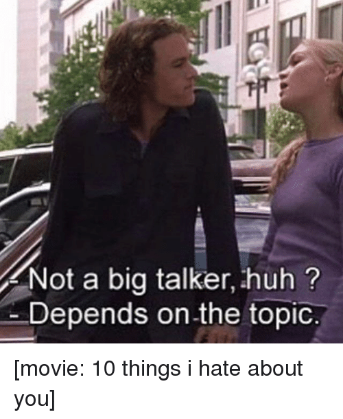 10 Things I Hate About You: Not a big talker, huh?  Depends on the topic. [movie: 10 things i hate about you]