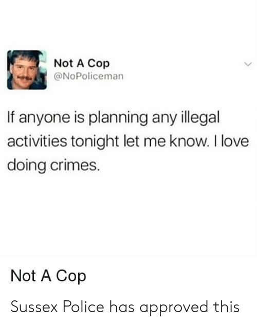 Activities: Not A Cop  @NoPoliceman  If anyone is planning any illegal  activities tonight let me know. I love  doing crimes.  Not A Cop Sussex Police has approved this