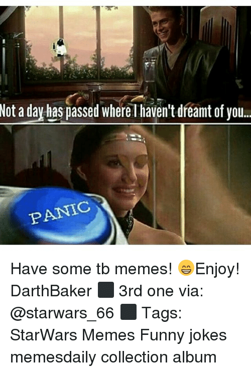 funny jokes: Not a day has passed whereT haven't dreant ofyou.  PANIC Have some tb memes! 😁Enjoy! DarthBaker ⬛ 3rd one via: @starwars_66 ⬛ Tags: StarWars Memes Funny jokes memesdaily collection album