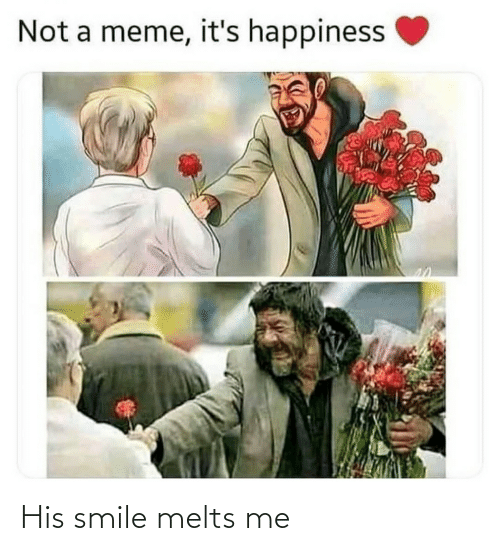 his smile: Not a meme, it's happiness His smile melts me