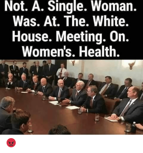the white house: Not. A. Single. Woman.  Was. At. The. White.  House. Meeting. On.  Women's. Health. 😡