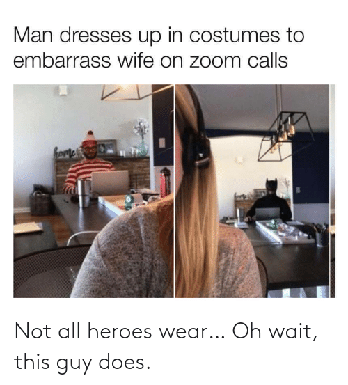 wear: Not all heroes wear… Oh wait, this guy does.
