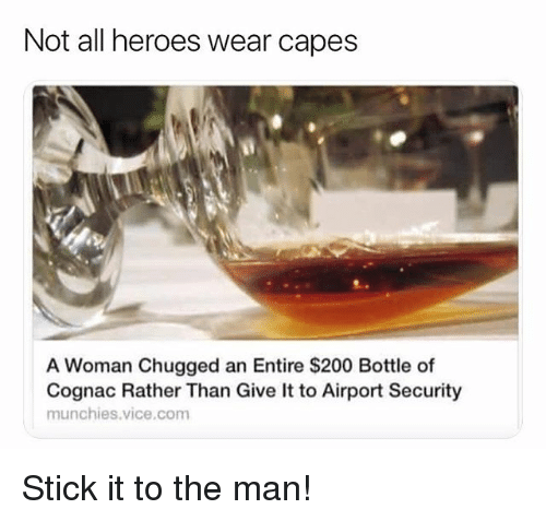 stick it: Not all heroes wear capes  A Woman Chugged an Entire $200 Bottle of  Cognac Rather Than Give It to Airport Security  munchies.vice.com Stick it to the man!