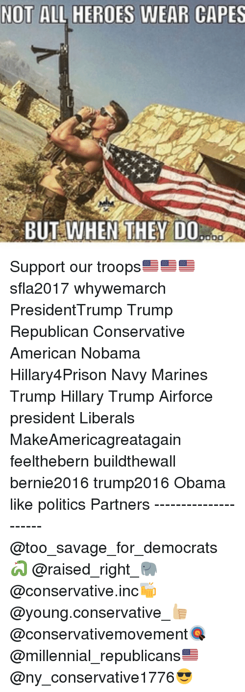 Not All Heros Wear Capes: NOT ALL HEROES WEAR CAPES  BUT WHEN THEY DO  ood Support our troops🇺🇸🇺🇸🇺🇸 sfla2017 whywemarch PresidentTrump Trump Republican Conservative American Nobama Hillary4Prison Navy Marines Trump Hillary Trump Airforce president Liberals MakeAmericagreatagain feelthebern buildthewall bernie2016 trump2016 Obama like politics Partners --------------------- @too_savage_for_democrats🐍 @raised_right_🐘 @conservative.inc🍻 @young.conservative_👍🏼 @conservativemovement🎯 @millennial_republicans🇺🇸 @ny_conservative1776😎