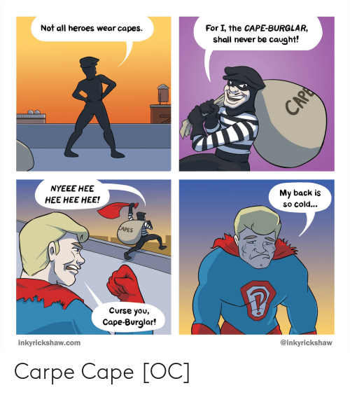 Heroes, Cold, and Never: Not all heroes wear capes.  For I, the CAPE-BURGLAR,  shall never be caught!  NYEEE HEE  HEE HEE HEE!  My back is  so cold...  PES  Curse you,  Cape-Burglar!  inkyrickshaw.com  @inkyrickshaw Carpe Cape [OC]