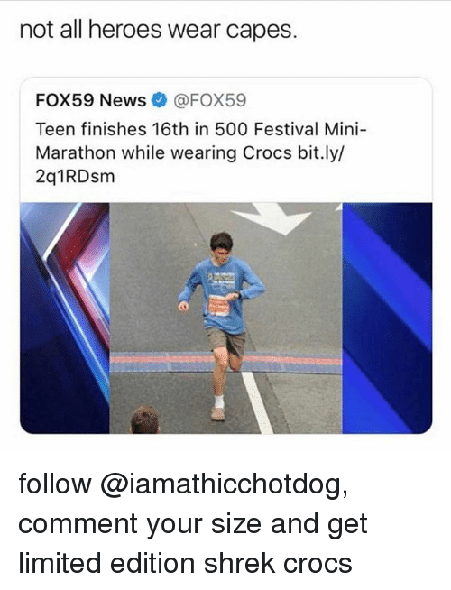 Crocs, News, and Shrek: not all heroes wear capes.  FOX59 News@FOX59  Teen finishes 16th in 500 Festival Mini-  Marathon while wearing Crocs bit.ly/  2q1RDsm follow @iamathicchotdog, comment your size and get limited edition shrek crocs