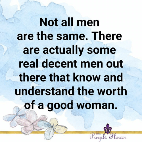 Memes, Good, and Purple: Not all men  are the same. There  are actually some  real decent men out  there that know and  understand the worth  of a good woman.  Purple Slower