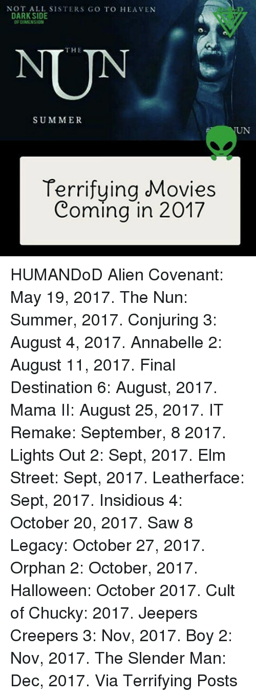 Slender Man: NOT ALL SISTERS GO TO HEAVEN  DARK SIDE  DIMENSION  THE  SUMMER  Terrifying Movies  Coming in 2017 HUMANDoD Alien Covenant: May 19, 2017. The Nun: Summer, 2017. Conjuring 3: August 4, 2017. Annabelle 2: August 11, 2017. Final Destination 6: August, 2017. Mama II: August 25, 2017. IT Remake: September, 8 2017. Lights Out 2: Sept, 2017. Elm Street: Sept, 2017. Leatherface: Sept, 2017. Insidious 4: October 20, 2017. Saw 8 Legacy: October 27, 2017. Orphan 2: October, 2017. Halloween: October 2017. Cult of Chucky: 2017. Jeepers Creepers 3: Nov, 2017. Boy 2: Nov, 2017. The Slender Man: Dec, 2017. Via Terrifying Posts
