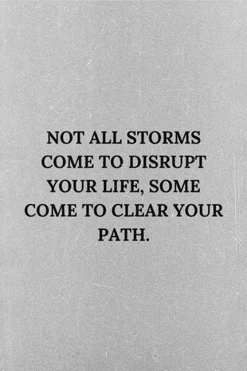 Path: NOT ALL STORMS  COME TO DISRUPT  YOUR LIFE, SOME  COME TO CLEAR YOUR  PATH
