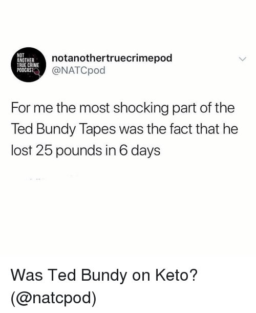 Crime, Ted, and True: NOT  ANOTHER  TRUE CRIME  PODCAST  notanothertruecrimepod  NATCpod  For me the most shocking part of the  Ted Bundy Tapes was the fact that he  lost 25 pounds in 6 days Was Ted Bundy on Keto? (@natcpod)