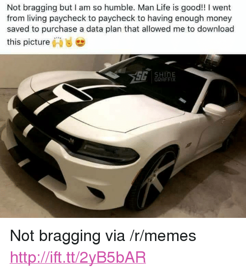 """Paycheck To Paycheck: Not bragging but I am so humble. Man Life is good!! I went  from living paycheck to paycheck to having enough money  saved to purchase a data plan that allowed me to download  this picture,""""  ..  HinE  GRAFFIX <p>Not bragging via /r/memes <a href=""""http://ift.tt/2yB5bAR"""">http://ift.tt/2yB5bAR</a></p>"""